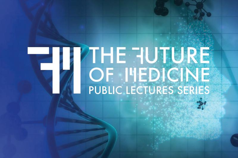 Future of Medicine Public Lecture Series